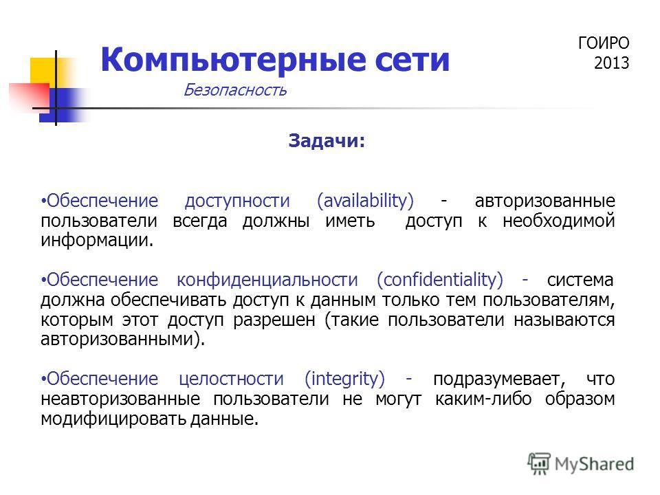 ГОИРО 2013 Компьютерные сети Задачи: Обеспечение доступности (availability) - авторизованные пользователи всегда должны иметь доступ к необходимой информации. Обеспечение конфиденциальности (confidentiality) - система должна обеспечивать доступ к дан