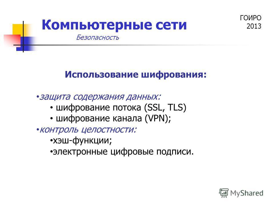 ГОИРО 2013 Компьютерные сети Использование шифрования: защита содержания данных: шифрование потока (SSL, TLS) шифрование канала (VPN); контроль целостности: хэш-функции; электронные цифровые подписи. Безопасность