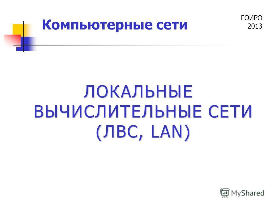 ГОИРО 2013 Компьютерные сети ЛОКАЛЬНЫЕ ВЫЧИСЛИТЕЛЬНЫЕ СЕТИ (ЛВС, LAN)