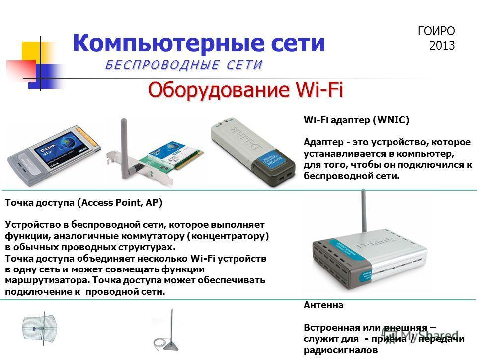ГОИРО 2013 Компьютерные сети Оборудование Wi-Fi Точка доступа (Access Point, AP) Устройство в беспроводной сети, которое выполняет функции, аналогичные коммутатору (концентратору) в обычных проводных структурах. Точка доступа объединяет несколько Wi-