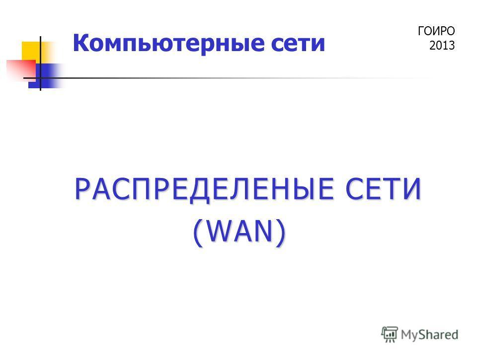 ГОИРО 2013 Компьютерные сети РАСПРЕДЕЛЕНЫЕ СЕТИ (WAN)
