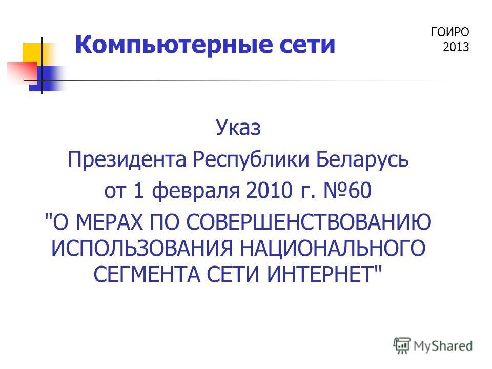 ГОИРО 2013 Компьютерные сети Указ Президента Республики Беларусь от 1 февраля 2010 г. 60 О МЕРАХ ПО СОВЕРШЕНСТВОВАНИЮ ИСПОЛЬЗОВАНИЯ НАЦИОНАЛЬНОГО СЕГМЕНТА СЕТИ ИНТЕРНЕТ