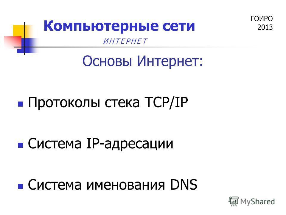 ГОИРО 2013 Компьютерные сети Основы Интернет: Протоколы стека TCP/IP Система IP-адресации Система именования DNS ИНТЕРНЕТ