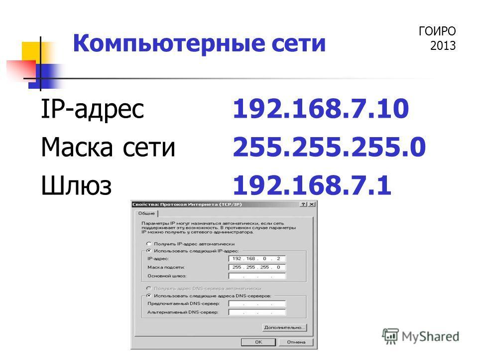 ГОИРО 2013 Компьютерные сети IP-адрес 192.168.7.10 Маска сети255.255.255.0 Шлюз192.168.7.1