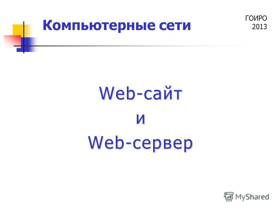 ГОИРО 2013 Компьютерные сети Web-сайт и Web-сервер