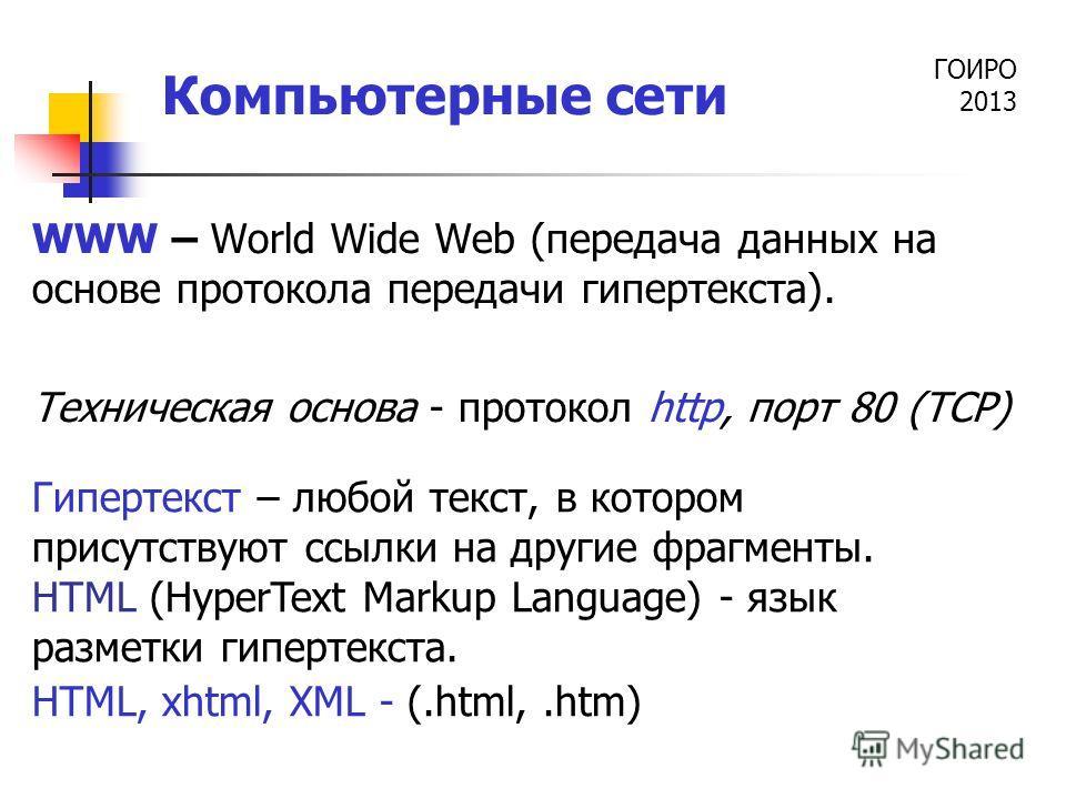 ГОИРО 2013 Компьютерные сети WWW – World Wide Web (передача данных на основе протокола передачи гипертекста). Техническая основа - протокол http, порт 80 (TCP) Гипертекст – любой текст, в котором присутствуют ссылки на другие фрагменты. HTML (HyperTe