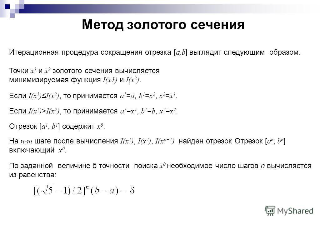 Метод золотого сечения Итерационная процедура сокращения отрезка [ a,b ] выглядит следующим образом. Точки x 1 и x 2 золотого сечения вычисляется минимизируемая функция I(x1) и I(x 2 ). Если I(x 1 ) I(x 2 ), то принимается a 1 = a, b 1 = x 2, x 2 = x