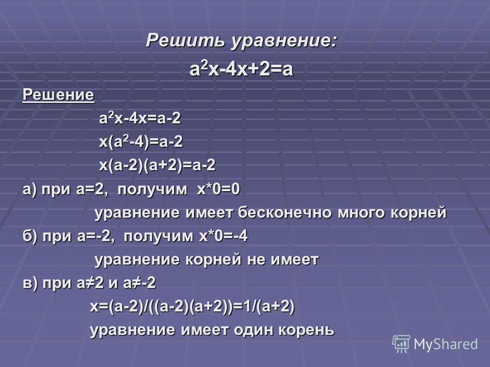 Решить уравнение: a 2 x-4x+2=a Решение a 2 x-4x=a-2 a 2 x-4x=a-2 x(a 2 -4)=a-2 x(a 2 -4)=a-2 x(a-2)(a+2)=a-2 x(a-2)(a+2)=a-2 а) при а=2, получим x*0=0 уравнение имеет бесконечно много корней уравнение имеет бесконечно много корней б) при a=-2, получи