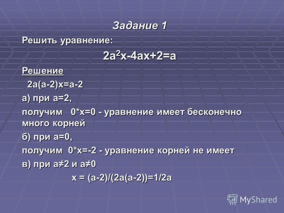 Задание 1 Решить уравнение: 2а 2 х-4ах+2=а Решение 2а(а-2)х=а-2 2а(а-2)х=а-2 а) при а=2, получим 0*х=0 - уравнение имеет бесконечно много корней б) при а=0, получим 0*х=-2 - уравнение корней не имеет в) при а2 и а0 х = (а-2)/(2а(а-2))=1/2а х = (а-2)/