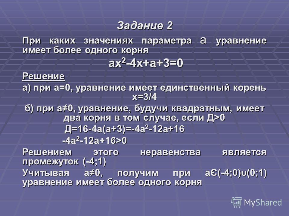 Задание 2 При каких значениях параметра а уравнение имеет более одного корня ах 2 -4х+а+3=0 ах 2 -4х+а+3=0Решение а) при а=0, уравнение имеет единственный корень х=3/4 б) при а0, уравнение, будучи квадратным, имеет два корня в том случае, если Д>0 Д=