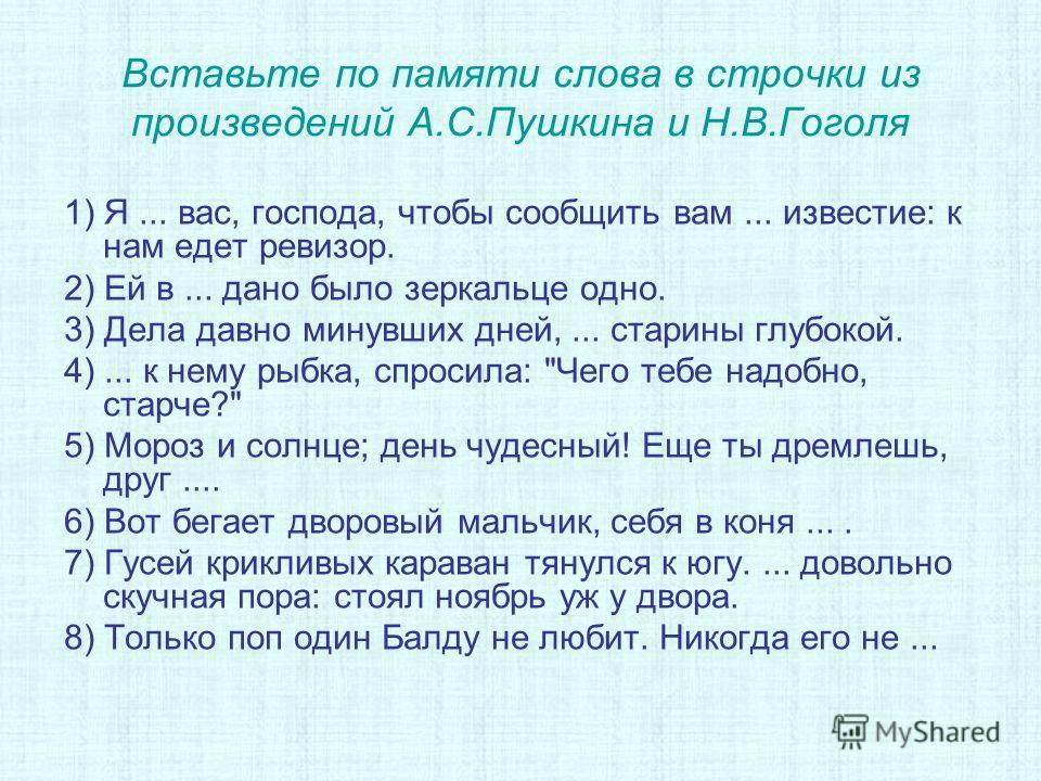 Вставьте по памяти слова в строчки из произведений А.С.Пушкина и Н.В.Гоголя 1) Я... вас, господа, чтобы сообщить вам... известие: к нам едет ревизор. 2) Ей в... дано было зеркальце одно. 3) Дела давно минувших дней,... старины глубокой. 4)... к нему