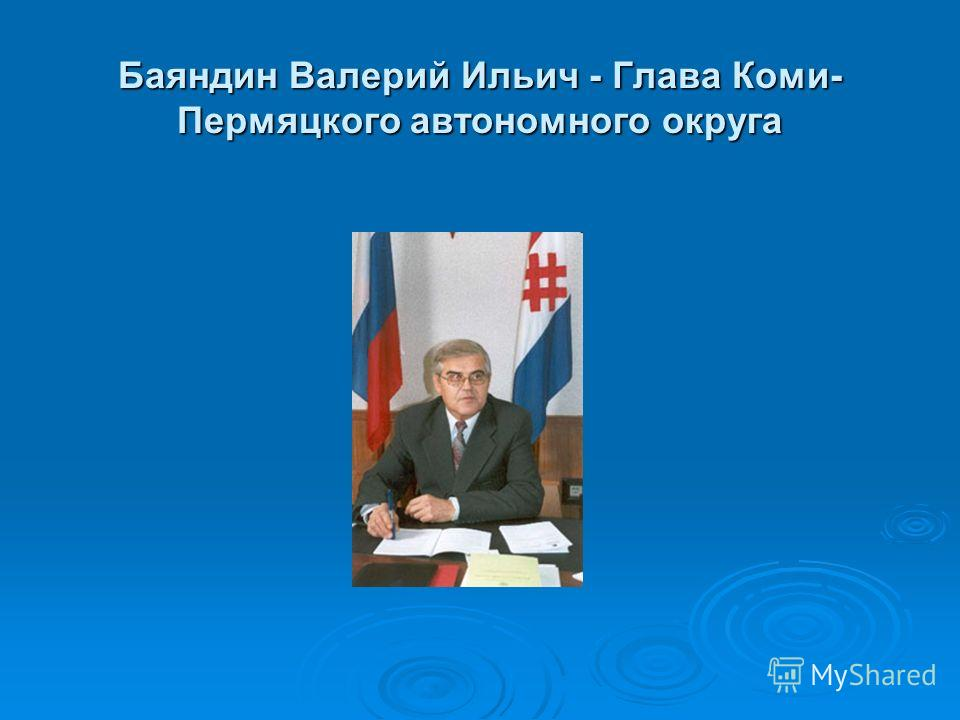 Баяндин Валерий Ильич - Глава Коми- Пермяцкого автономного округа