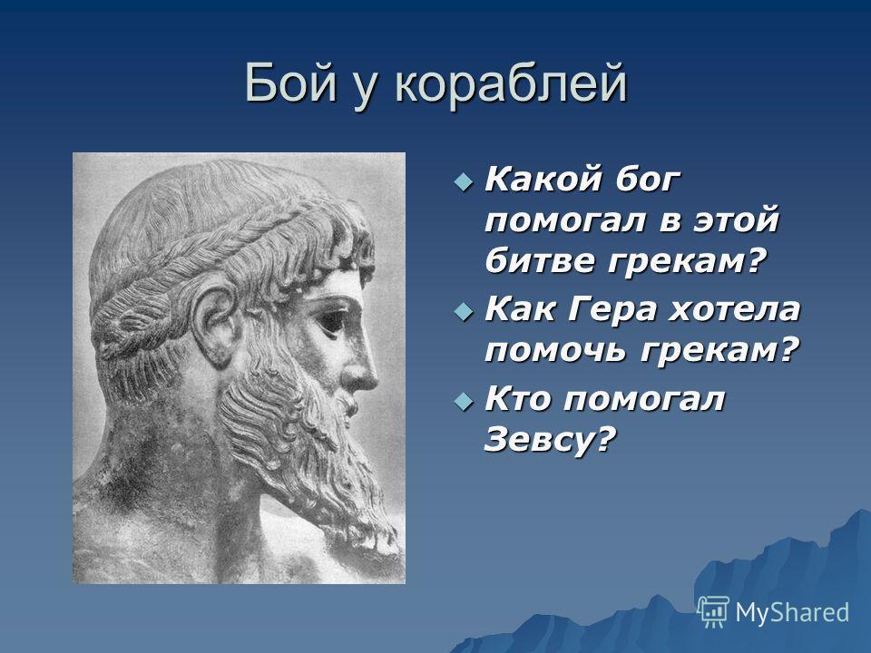 Бой у кораблей Какой бог помогал в этой битве грекам? Какой бог помогал в этой битве грекам? Как Гера хотела помочь грекам? Как Гера хотела помочь грекам? Кто помогал Зевсу? Кто помогал Зевсу?