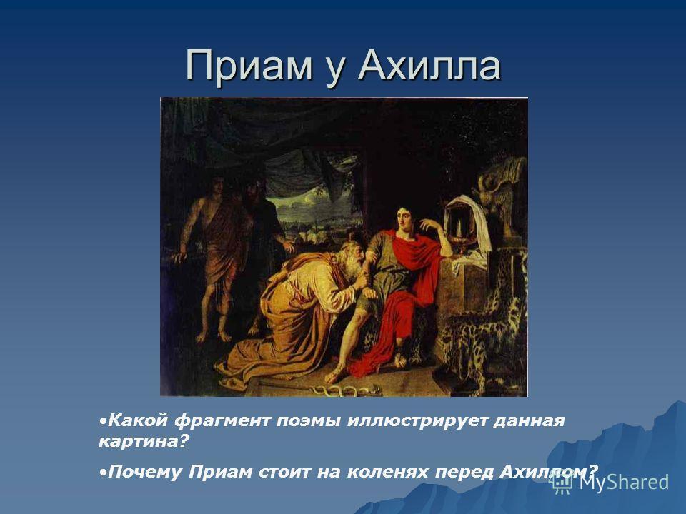 Приам у Ахилла Какой фрагмент поэмы иллюстрирует данная картина? Почему Приам стоит на коленях перед Ахиллом?