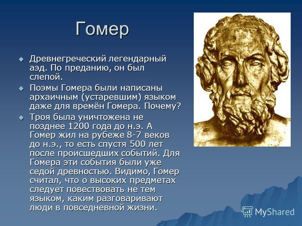 Гомер Древнегреческий легендарный аэд. По преданию, он был слепой. Древнегреческий легендарный аэд. По преданию, он был слепой. Поэмы Гомера были написаны архаичным (устаревшим) языком даже для времён Гомера. Почему? Поэмы Гомера были написаны архаич