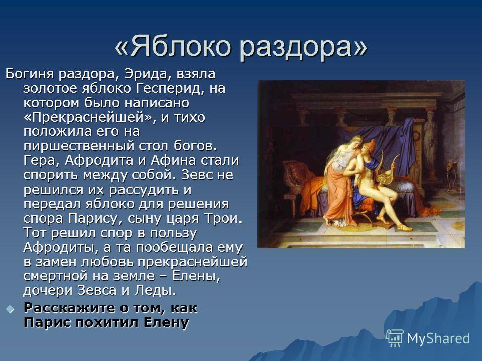 «Яблоко раздора» Богиня раздора, Эрида, взяла золотое яблоко Гесперид, на котором было написано «Прекраснейшей», и тихо положила его на пиршественный стол богов. Гера, Афродита и Афина стали спорить между собой. Зевс не решился их рассудить и передал