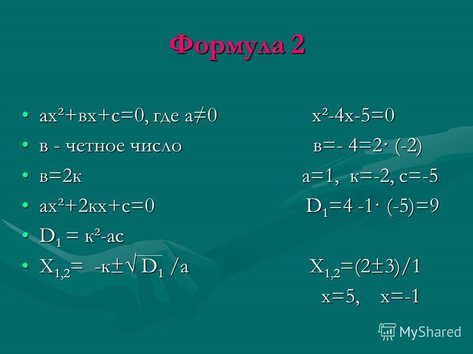 Формула 2 ах²+вх+с=0, где а0 х²-4х-5=0ах²+вх+с=0, где а0 х²-4х-5=0 в - четное число в=- 4=2· (-2)в - четное число в=- 4=2· (-2) в=2к а=1, к=-2, с=-5в=2к а=1, к=-2, с=-5 ах²+2кх+с=0 D 1 =4 -1· (-5)=9ах²+2кх+с=0 D 1 =4 -1· (-5)=9 D 1 = к²-асD 1 = к²-ас