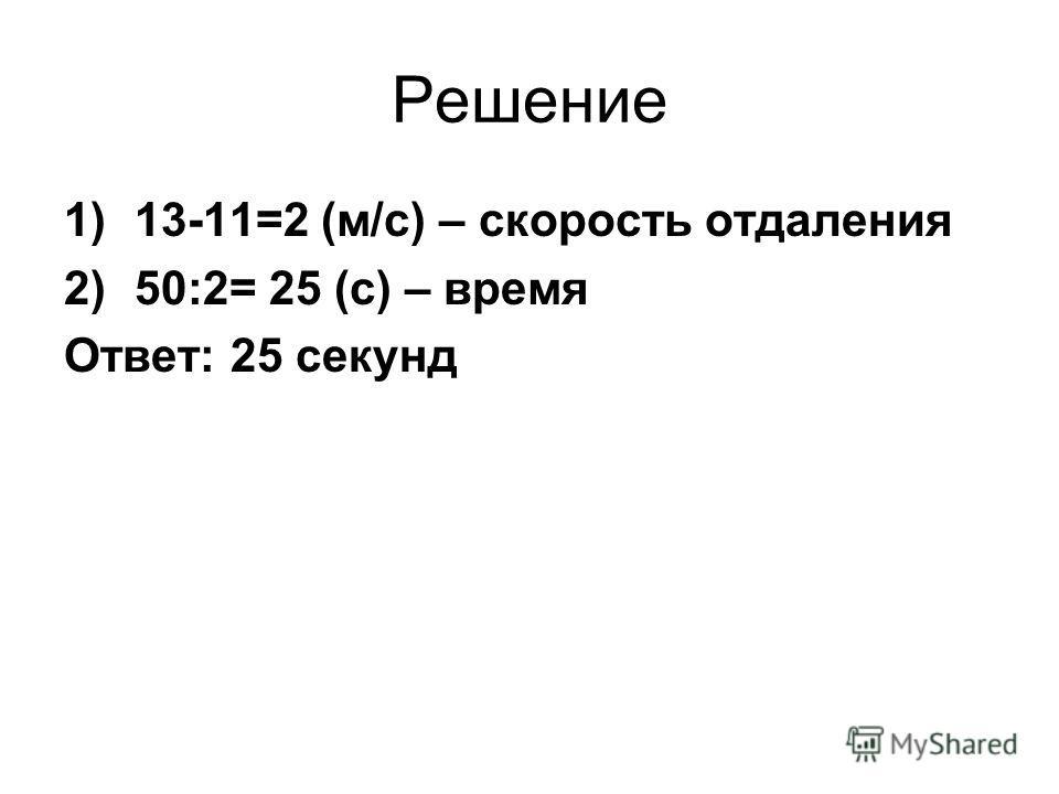 Решение 1)13-11=2 (м/с) – скорость отдаления 2)50:2= 25 (с) – время Ответ: 25 секунд