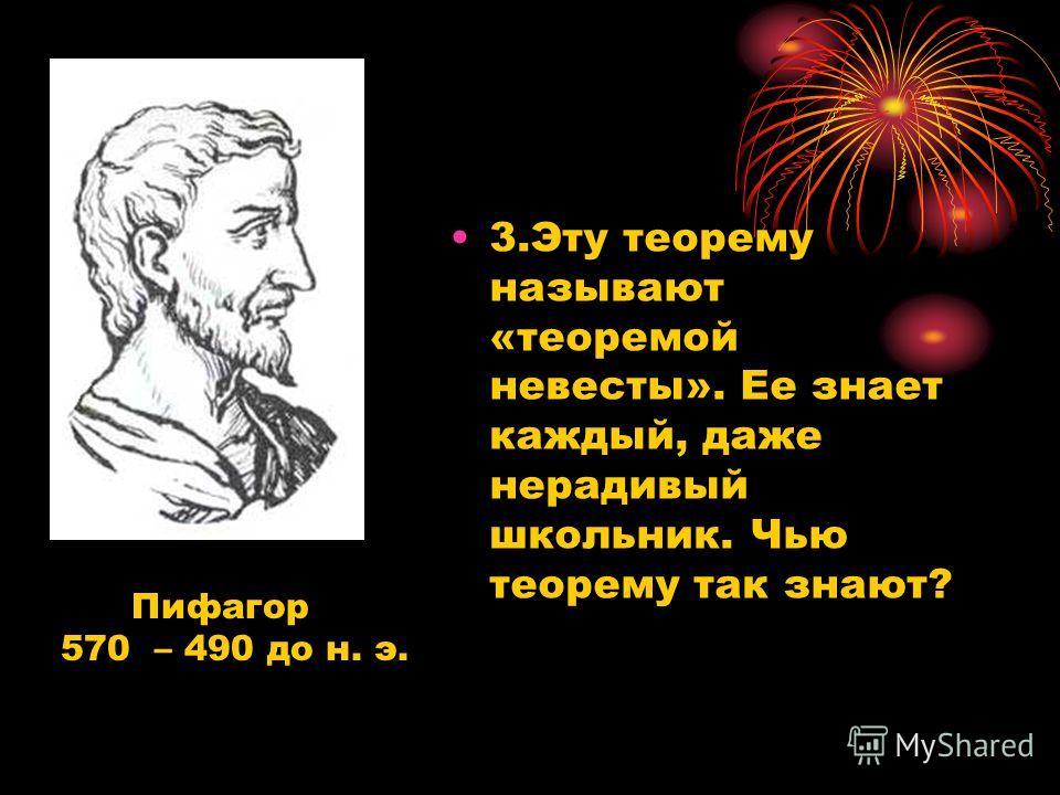 3.Эту теорему называют «теоремой невесты». Ее знает каждый, даже нерадивый школьник. Чью теорему так знают? Пифагор 570 – 490 до н. э.
