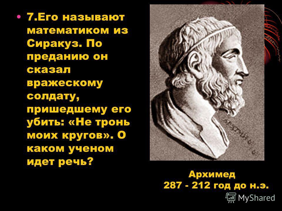 7.Его называют математиком из Сиракуз. По преданию он сказал вражескому солдату, пришедшему его убить: «Не тронь моих кругов». О каком ученом идет речь? Архимед 287 - 212 год до н.э.