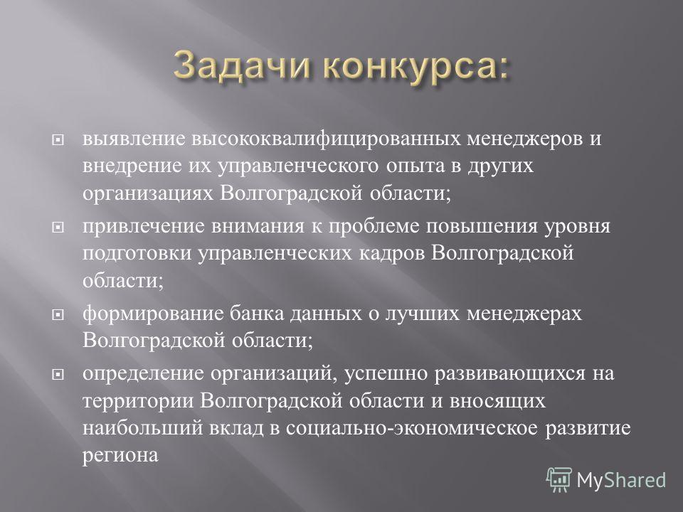 выявление высококвалифицированных менеджеров и внедрение их управленческого опыта в других организациях Волгоградской области ; привлечение внимания к проблеме повышения уровня подготовки управленческих кадров Волгоградской области ; формирование бан