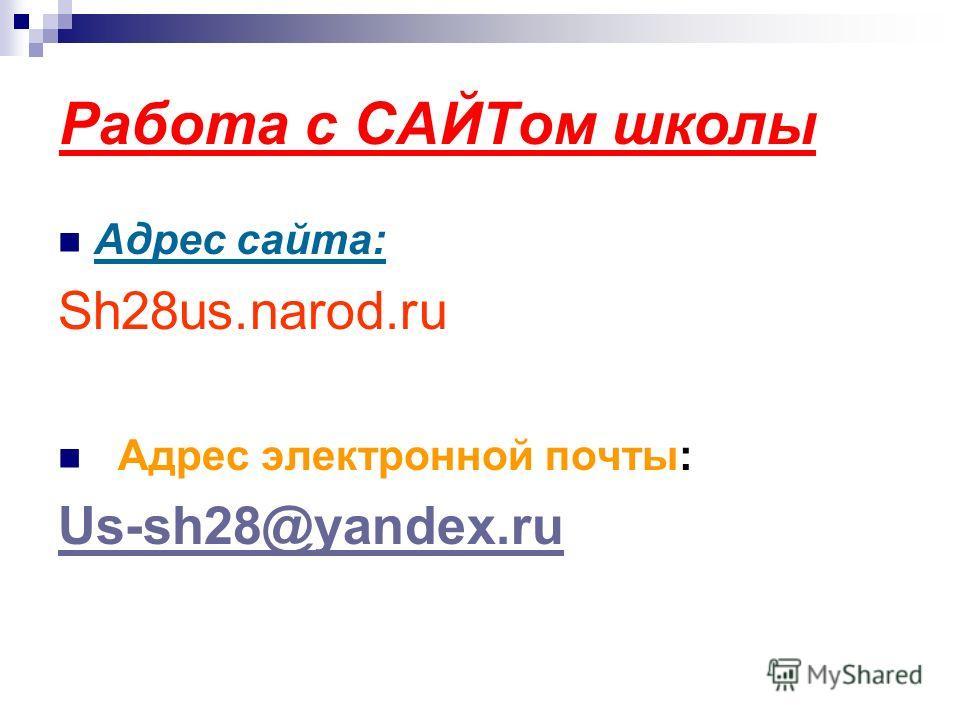 Работа с САЙТом школы Адрес сайта: Sh28us.narod.ru Адрес электронной почты: Us-sh28@yandex.ru