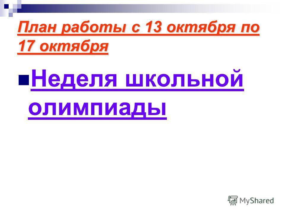 План работы с 13 октября по 17 октября Неделя школьной олимпиады
