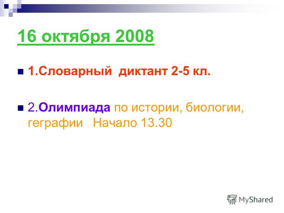 16 октября 2008 1.Словарный диктант 2-5 кл. 2.Олимпиада по истории, биологии, геграфии Начало 13.30