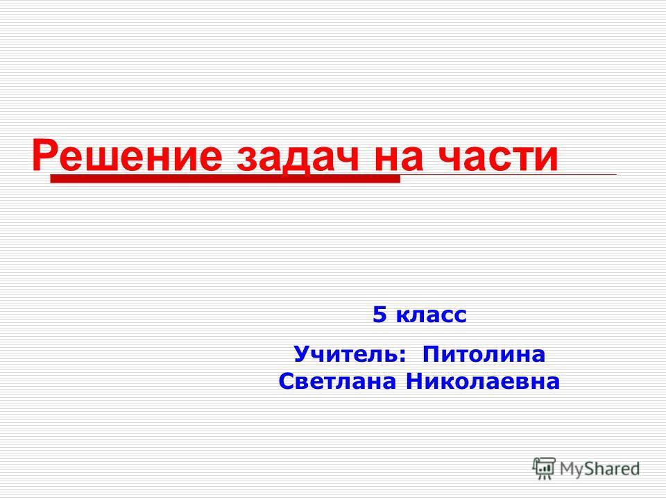 Решение задач на части 5 класс Учитель: Питолина Светлана Николаевна