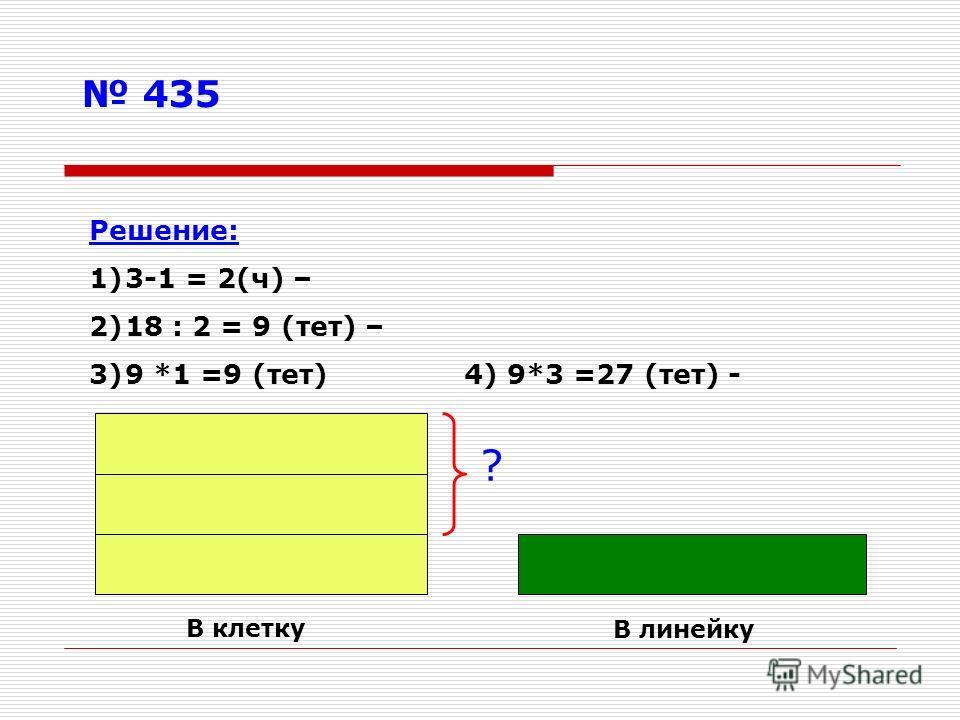 435 ? В клетку В линейку Решение: 1)3-1 = 2(ч) – 2)18 : 2 = 9 (тет) – 3)9 *1 =9 (тет) 4) 9*3 =27 (тет) -