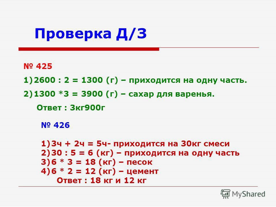 Проверка Д/З 425 1)2600 : 2 = 1300 (г) – приходится на одну часть. 2)1300 *3 = 3900 (г) – сахар для варенья. Ответ : 3кг900г 426 1)3ч + 2ч = 5ч- приходится на 30кг смеси 2)30 : 5 = 6 (кг) – приходится на одну часть 3)6 * 3 = 18 (кг) – песок 4)6 * 2 =