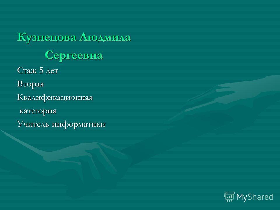 Кузнецова Людмила Сергеевна Стаж 5 лет ВтораяКвалификационная категория категория Учитель информатики