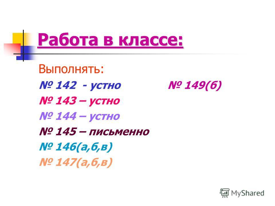 Работа в классе: Выполнять: 142 - устно 149(б) 143 – устно 144 – устно 145 – письменно 146(а,б,в) 147(а,б,в)
