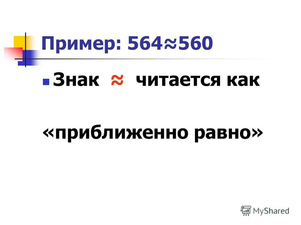 Пример: 564560 Знак читается как «приближенно равно»