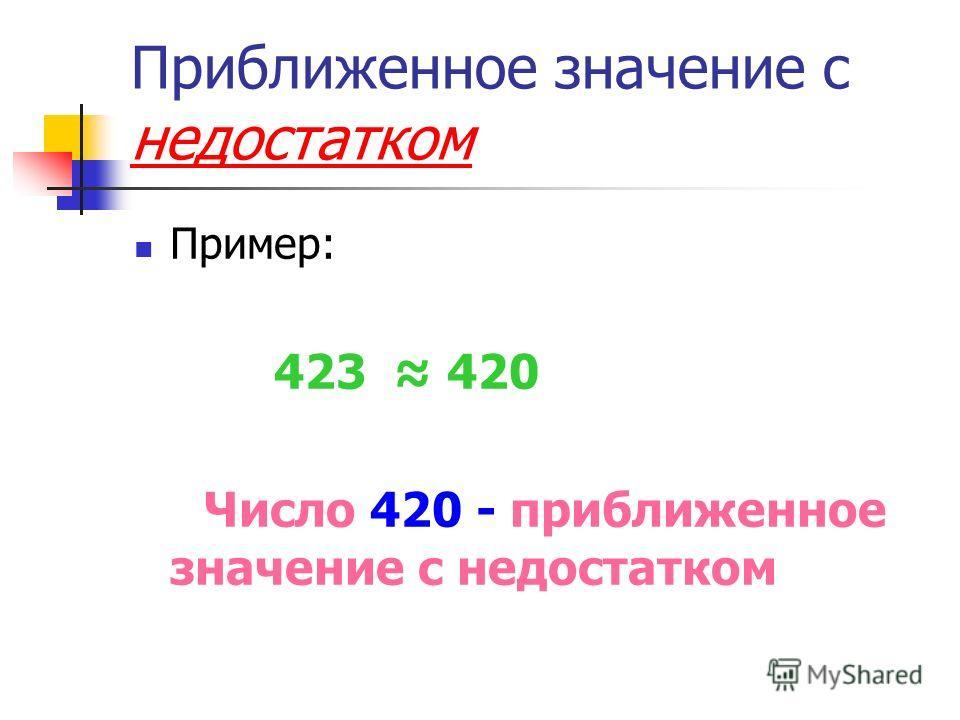 Приближенное значение с недостатком Пример: 423 420 Число 420 - приближенное значение с недостатком