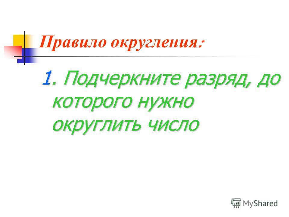 Правило о кругления : 1. Подчеркните разряд, до которого нужно округлить число