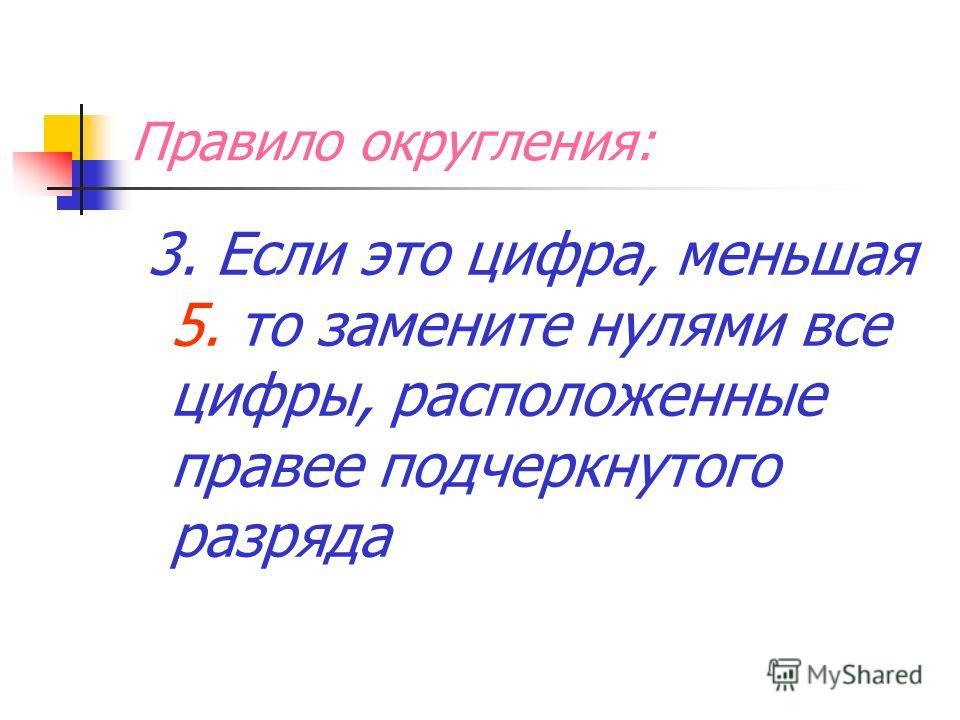 Правило округления: 3. Если это цифра, меньшая 5. то замените нулями все цифры, расположенные правее подчеркнутого разряда