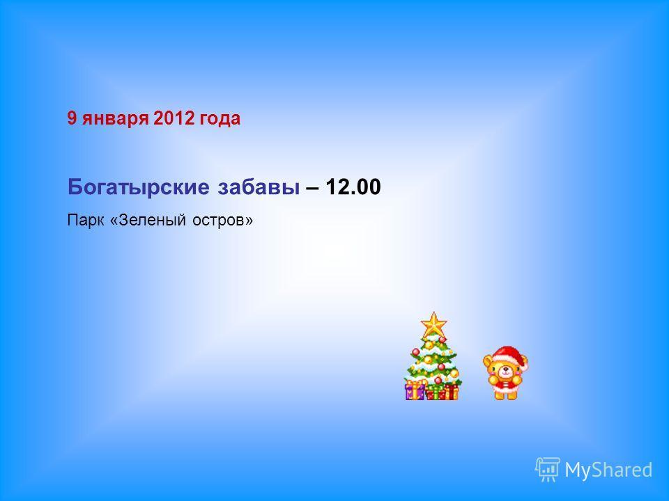 9 января 2012 года Богатырские забавы – 12.00 Парк «Зеленый остров»