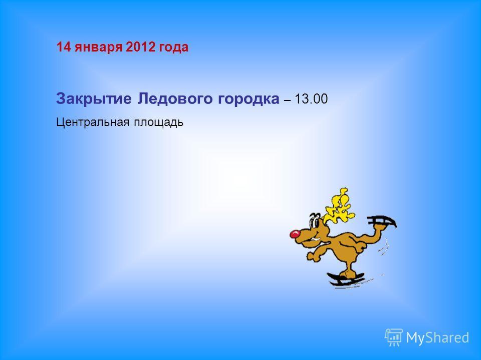 14 января 2012 года Закрытие Ледового городка – 13.00 Центральная площадь