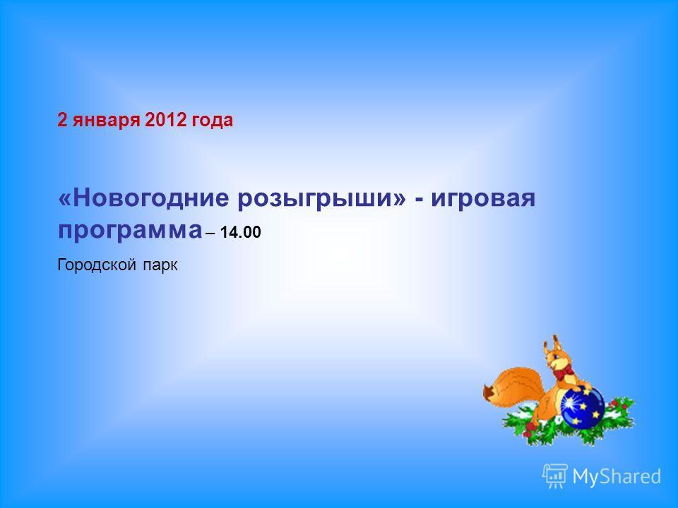 2 января 2012 года «Новогодние розыгрыши» - игровая программа – 14.00 Городской парк