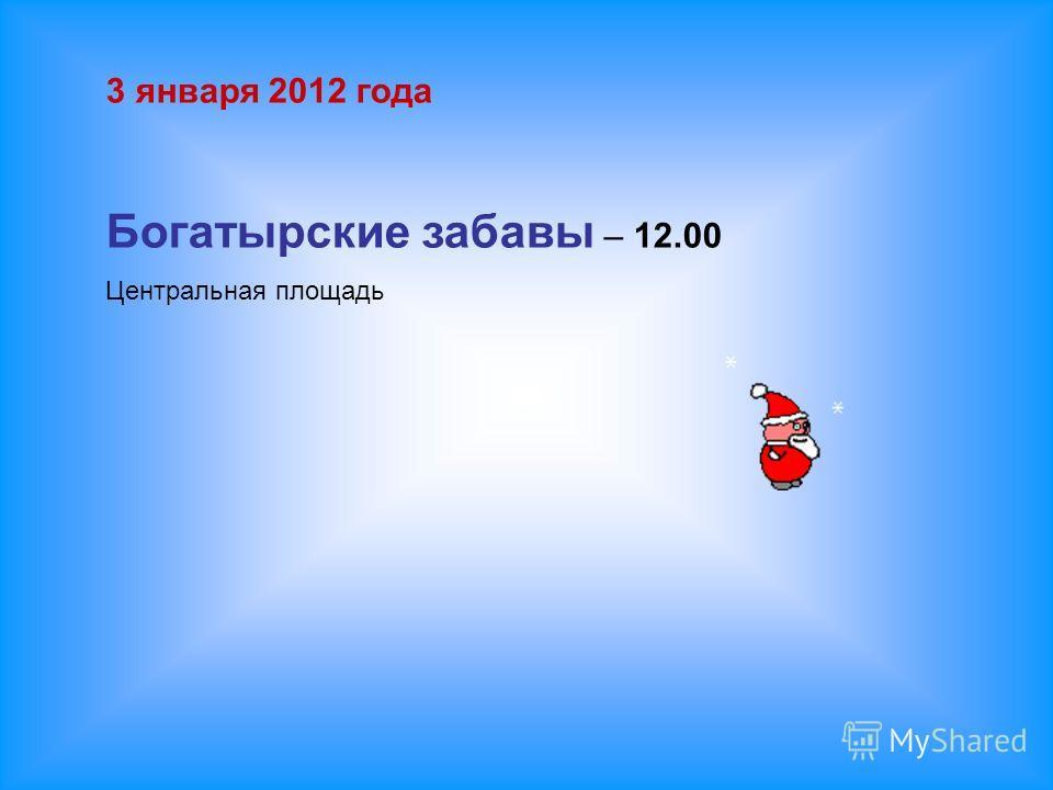 3 января 2012 года Богатырские забавы – 12.00 Центральная площадь