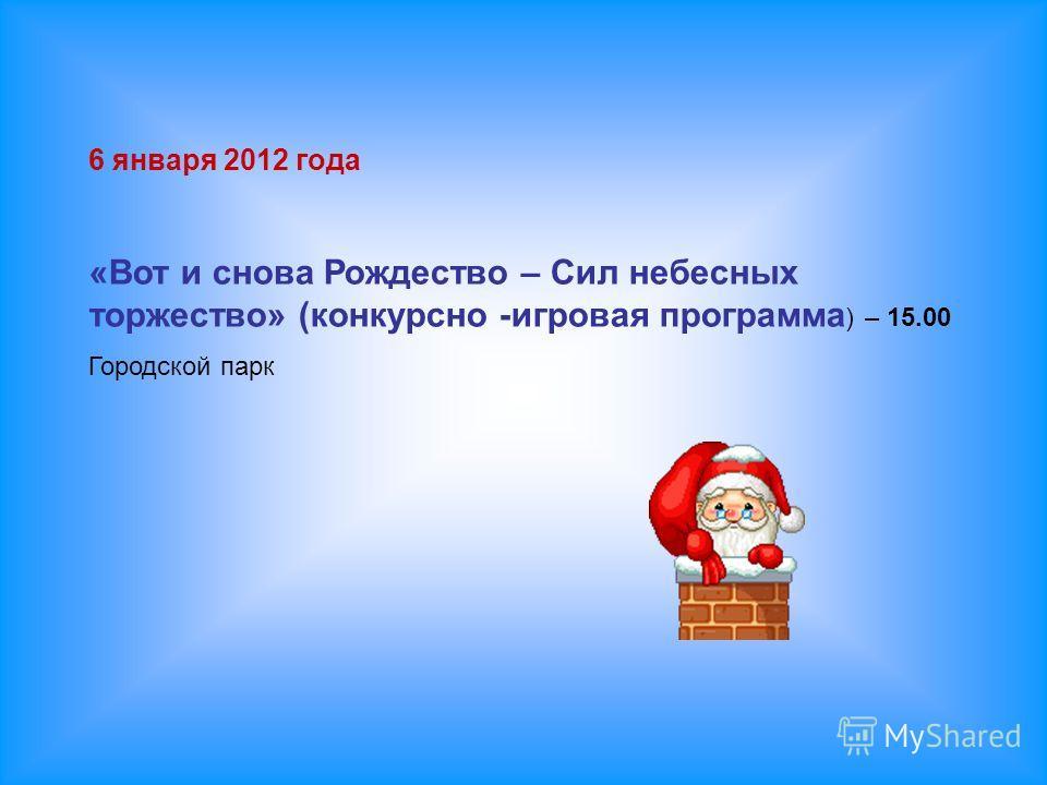 6 января 2012 года «Вот и снова Рождество – Сил небесных торжество» (конкурсно -игровая программа ) – 15.00 Городской парк