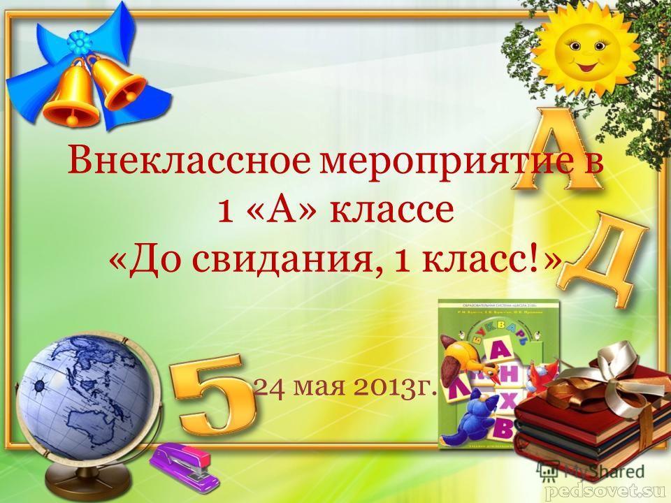 Внеклассное мероприятие в 1 «А» классе «До свидания, 1 класс!» 24 мая 2013г.