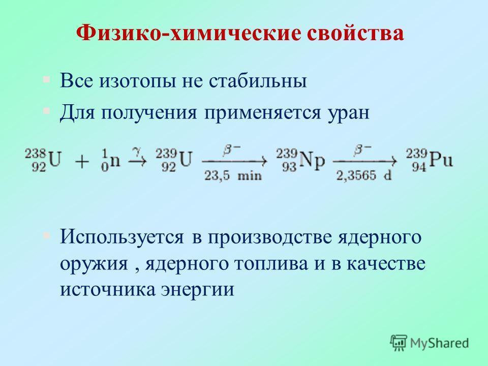 §Все изотопы не стабильны §Для получения применяется уран §Используется в производстве ядерного оружия, ядерного топлива и в качестве источника энергии Физико-химические свойства