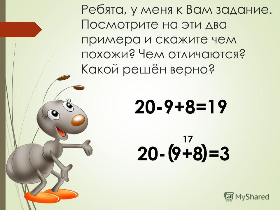 Ребята, у меня к Вам задание. Посмотрите на эти два примера и скажите чем похожи? Чем отличаются? Какой решён верно? 20-9+8=19 20- 9+8 =3 ( ) 17