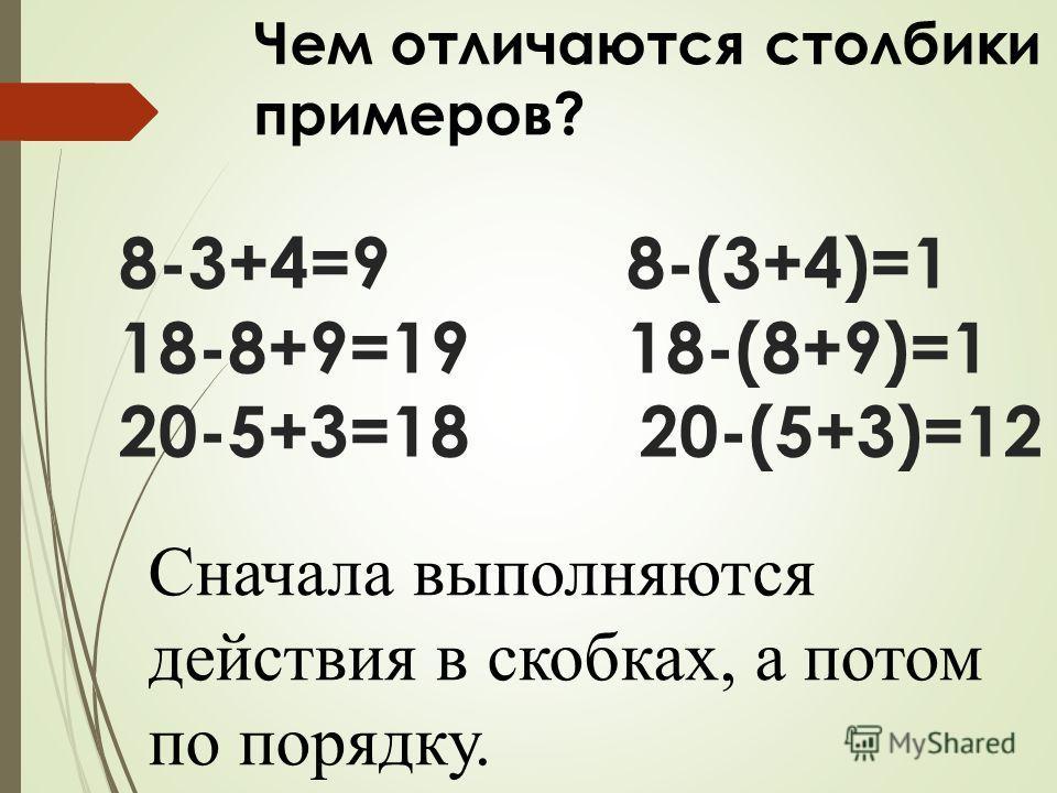 8-3+4=9 8-(3+4)=1 18-8+9=19 18-(8+9)=1 20-5+3=18 20-(5+3)=12 Чем отличаются столбики примеров? Сначала выполняются действия в скобках, а потом по порядку.