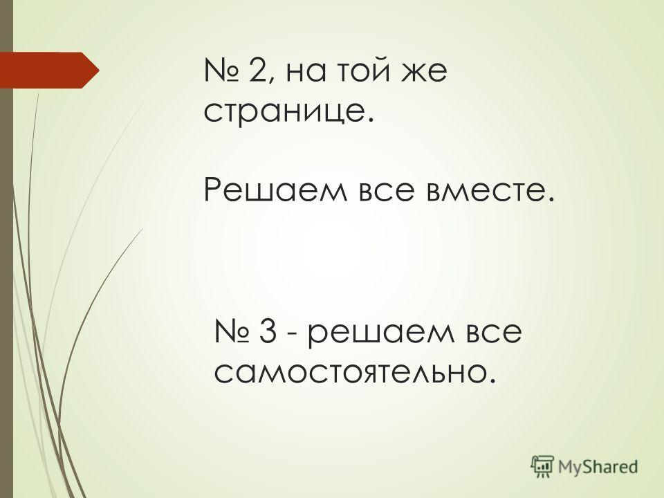 2, на той же странице. Решаем все вместе. 3 - решаем все самостоятельно.
