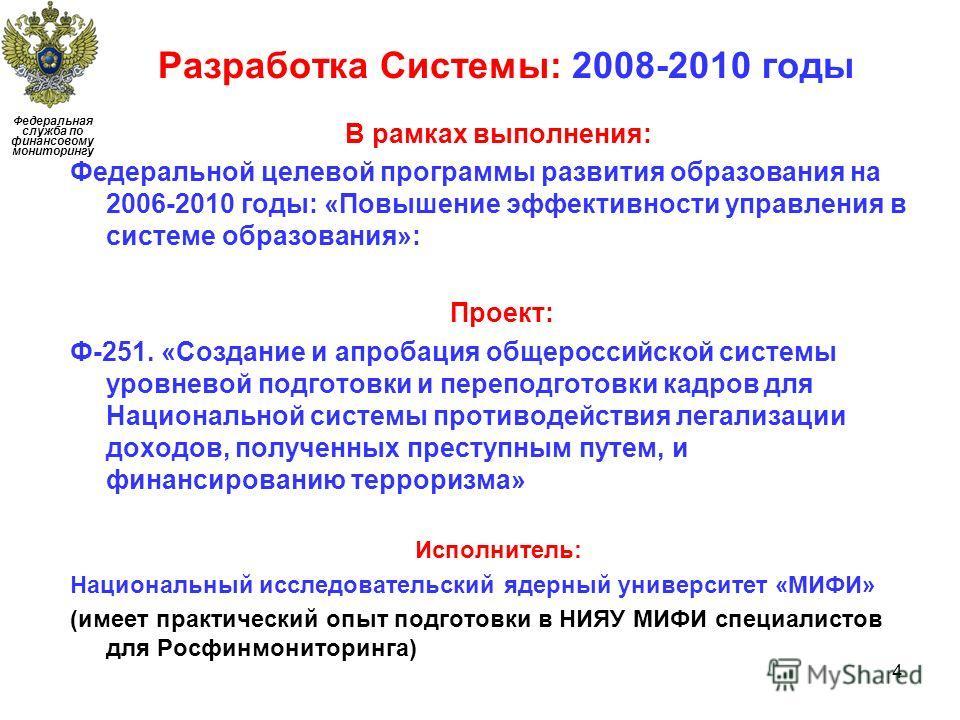 Разработка Системы: 2008-2010 годы 4 Федеральная служба по финансовому мониторингу В рамках выполнения: Федеральной целевой программы развития образования на 2006-2010 годы: «Повышение эффективности управления в системе образования»: Проект: Ф-251. «