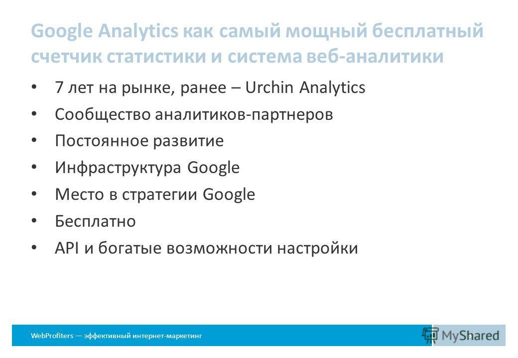 WebProfiters эффективный интернет-маркетинг Google Analytics как самый мощный бесплатный счетчик статистики и система веб-аналитики 7 лет на рынке, ранее – Urchin Analytics Сообщество аналитиков-партнеров Постоянное развитие Инфраструктура Google Мес