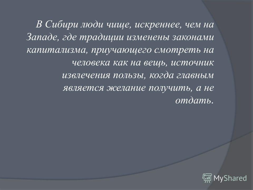 В Сибири люди чище, искреннее, чем на Западе, где традиции изменены законами капитализма, приучающего смотреть на человека как на вещь, источник извлечения пользы, когда главным является желание получить, а не отдать.